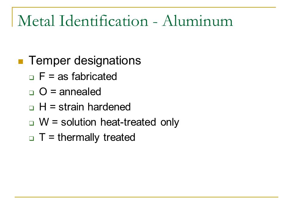 Metal Identification - Aluminum Temper designations F = as fabricated O = annealed H = strain hardened W = solution heat-treated only T = thermally tr
