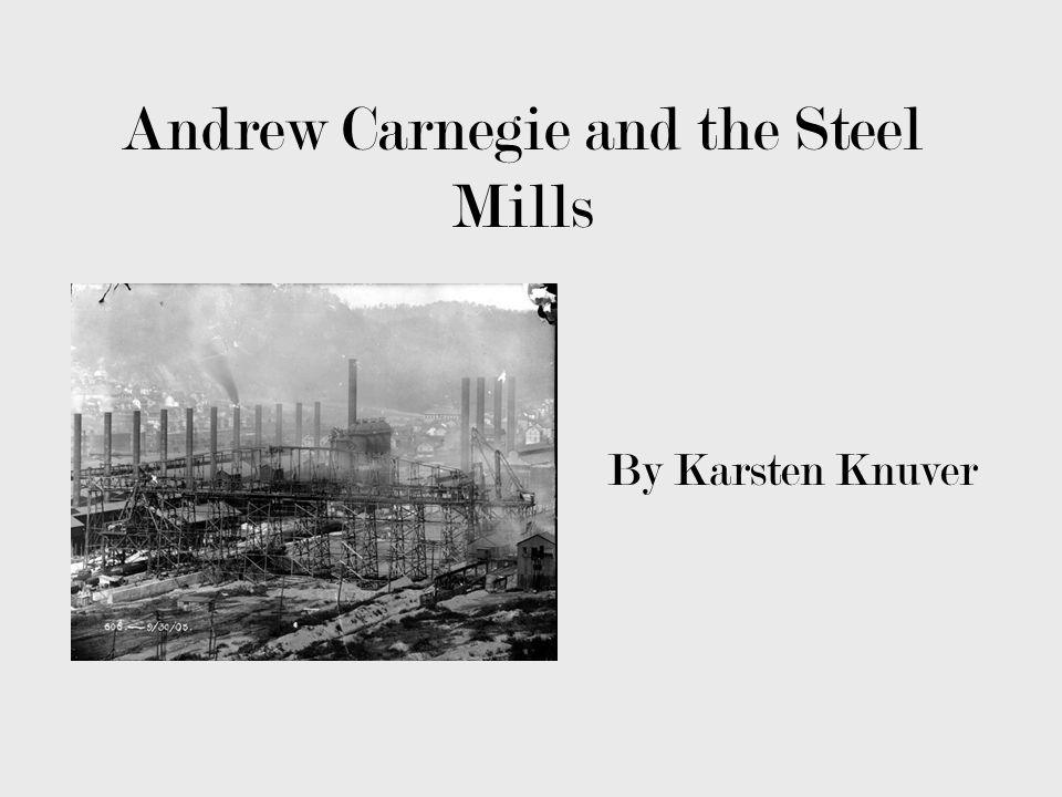 Andrew Carnegie and the Steel Mills By Karsten Knuver