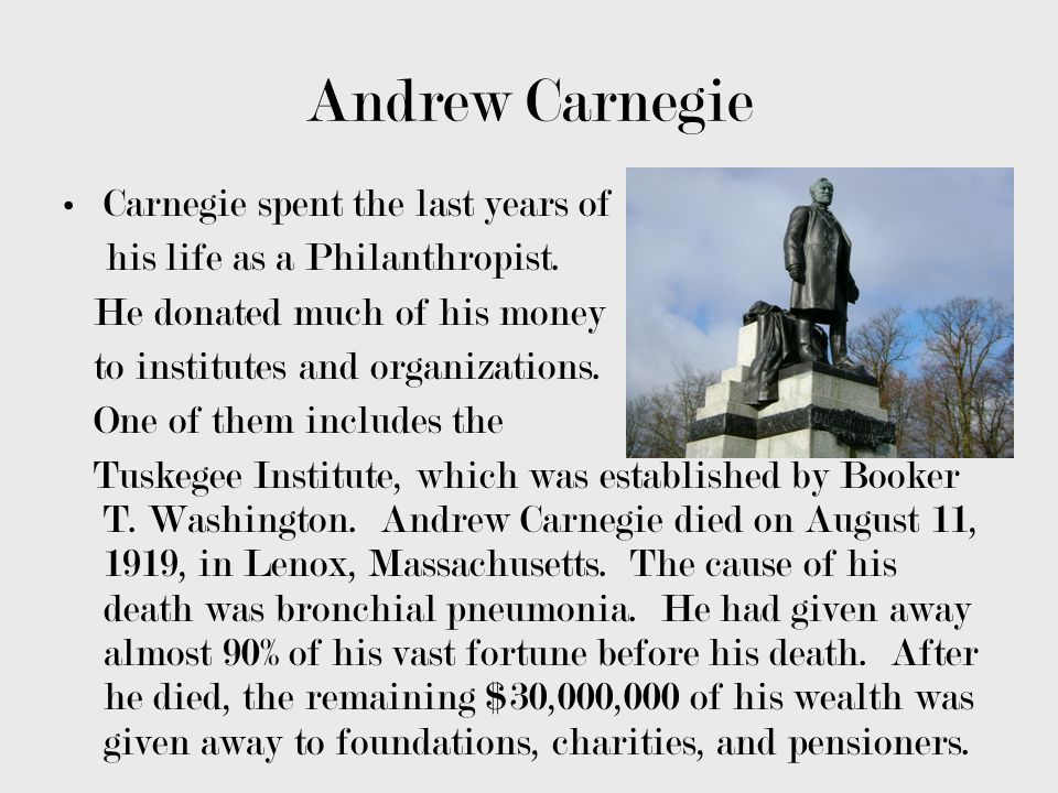 Andrew Carnegie Carnegie spent the last years of his life as a Philanthropist. He donated much of his money to institutes and organizations. One of th