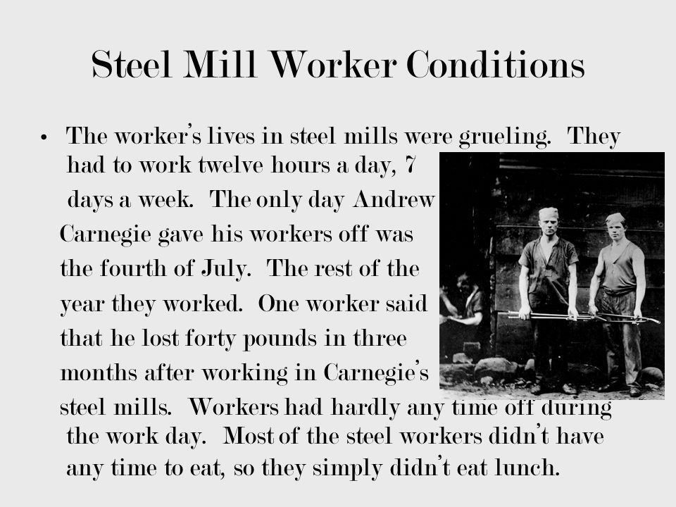 Steel Mill Worker Conditions The workers lives in steel mills were grueling. They had to work twelve hours a day, 7 days a week. The only day Andrew C