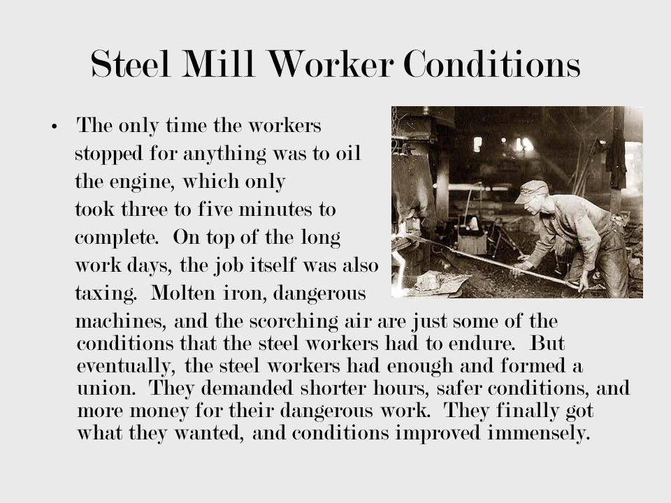 Steel Mill Worker Conditions The only time the workers stopped for anything was to oil the engine, which only took three to five minutes to complete.