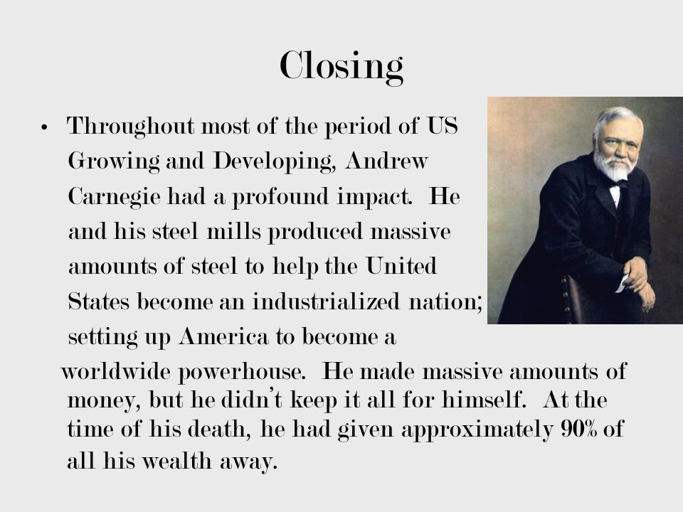 Closing Throughout most of the period of US Growing and Developing, Andrew Carnegie had a profound impact. He and his steel mills produced massive amo