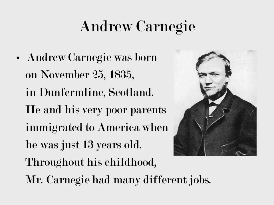 Andrew Carnegie Some of them include working as a bobbin boy at a cotton factory, an engine tender, a telegraph messenger and operator, and working for Pennsylvania Railroads.