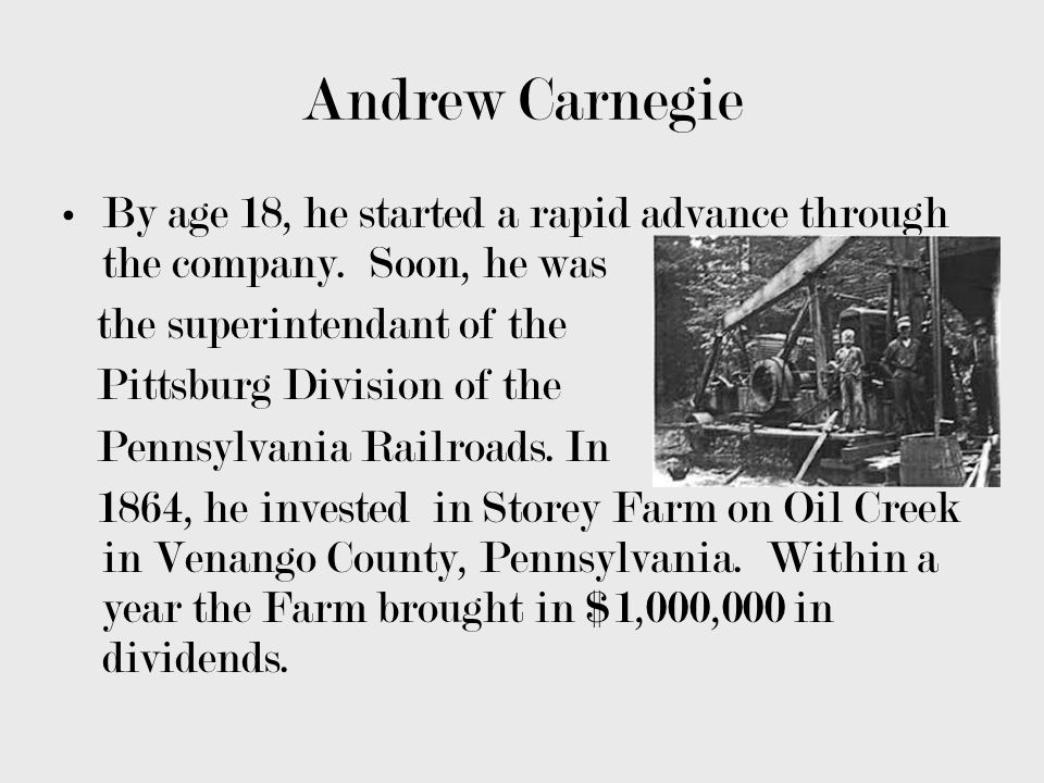 Andrew Carnegie By age 18, he started a rapid advance through the company. Soon, he was the superintendant of the Pittsburg Division of the Pennsylvan