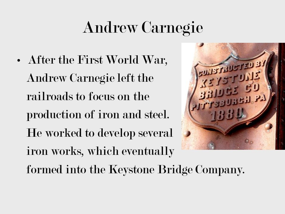 Andrew Carnegie After the First World War, Andrew Carnegie left the railroads to focus on the production of iron and steel. He worked to develop sever