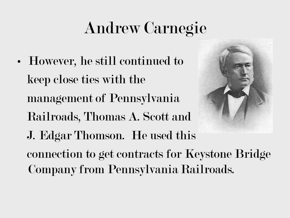 Andrew Carnegie However, he still continued to keep close ties with the management of Pennsylvania Railroads, Thomas A. Scott and J. Edgar Thomson. He
