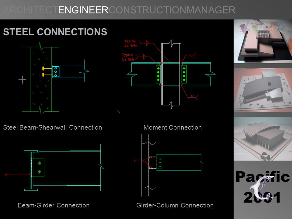 ARCHITECTENGINEERCONSTRUCTIONMANAGER Pacific 2001 STEEL CONNECTIONS Steel Beam-Shearwall Connection Moment Connection Beam-Girder Connection Girder-Column Connection