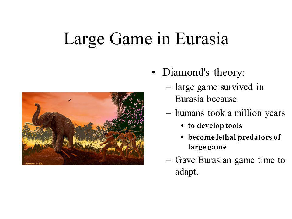 Large Game in Eurasia Diamond's theory: –large game survived in Eurasia because –humans took a million years to develop tools become lethal predators