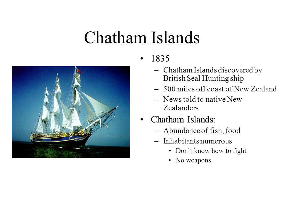 Chatham Islands 1835 –Chatham Islands discovered by British Seal Hunting ship –500 miles off coast of New Zealand –News told to native New Zealanders Chatham Islands: –Abundance of fish, food –Inhabitants numerous Dont know how to fight No weapons