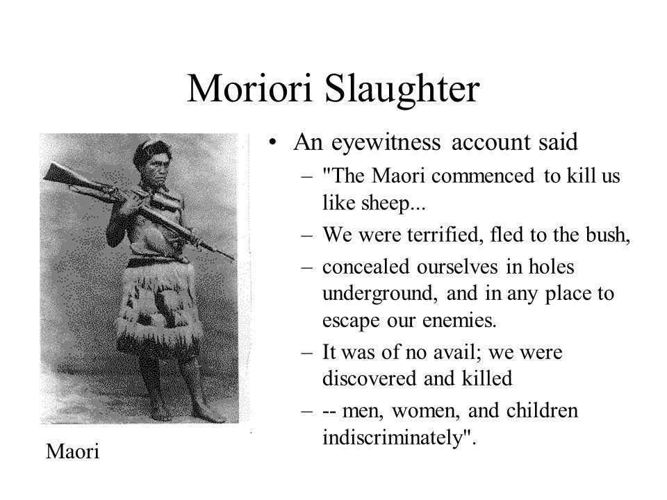 Moriori Slaughter An eyewitness account said – The Maori commenced to kill us like sheep...