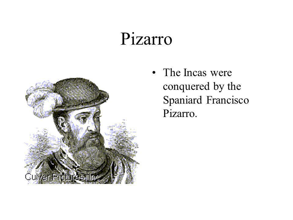 Pizarro The Incas were conquered by the Spaniard Francisco Pizarro.
