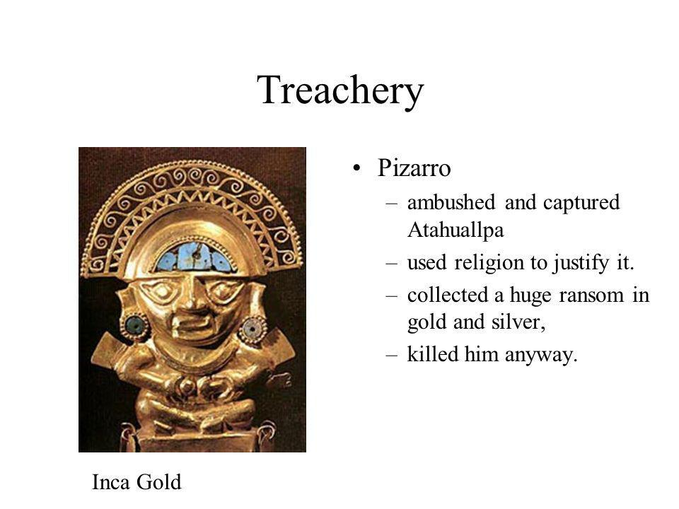 Treachery Pizarro –ambushed and captured Atahuallpa –used religion to justify it. –collected a huge ransom in gold and silver, –killed him anyway. Inc