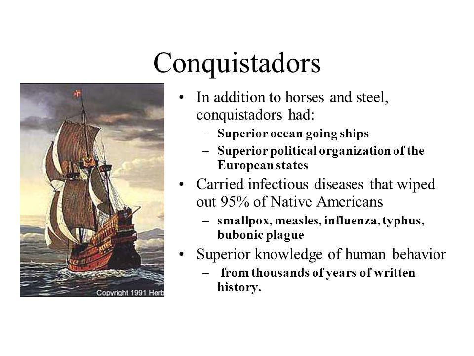 Conquistadors In addition to horses and steel, conquistadors had: –Superior ocean going ships –Superior political organization of the European states Carried infectious diseases that wiped out 95% of Native Americans –smallpox, measles, influenza, typhus, bubonic plague Superior knowledge of human behavior – from thousands of years of written history.