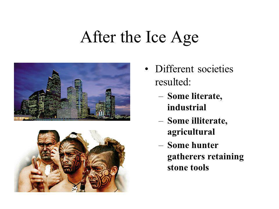 After the Ice Age Different societies resulted: –Some literate, industrial –Some illiterate, agricultural –Some hunter gatherers retaining stone tools