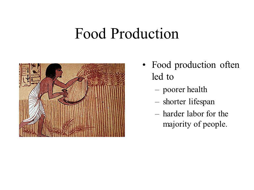 Food Production Food production often led to –poorer health –shorter lifespan –harder labor for the majority of people.