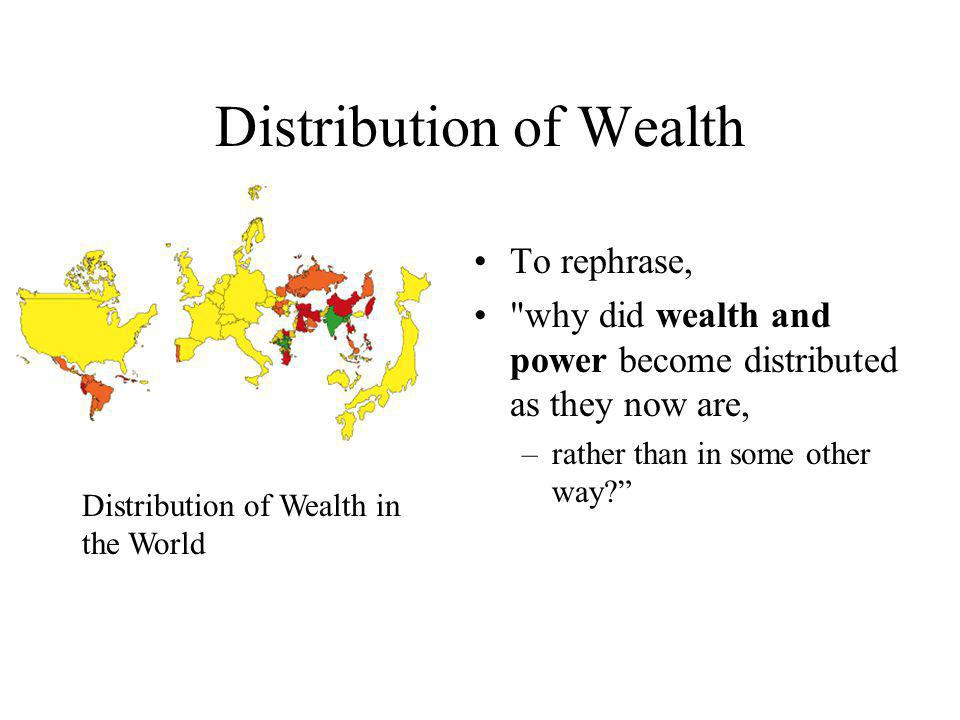 Distribution of Wealth To rephrase, why did wealth and power become distributed as they now are, –rather than in some other way.