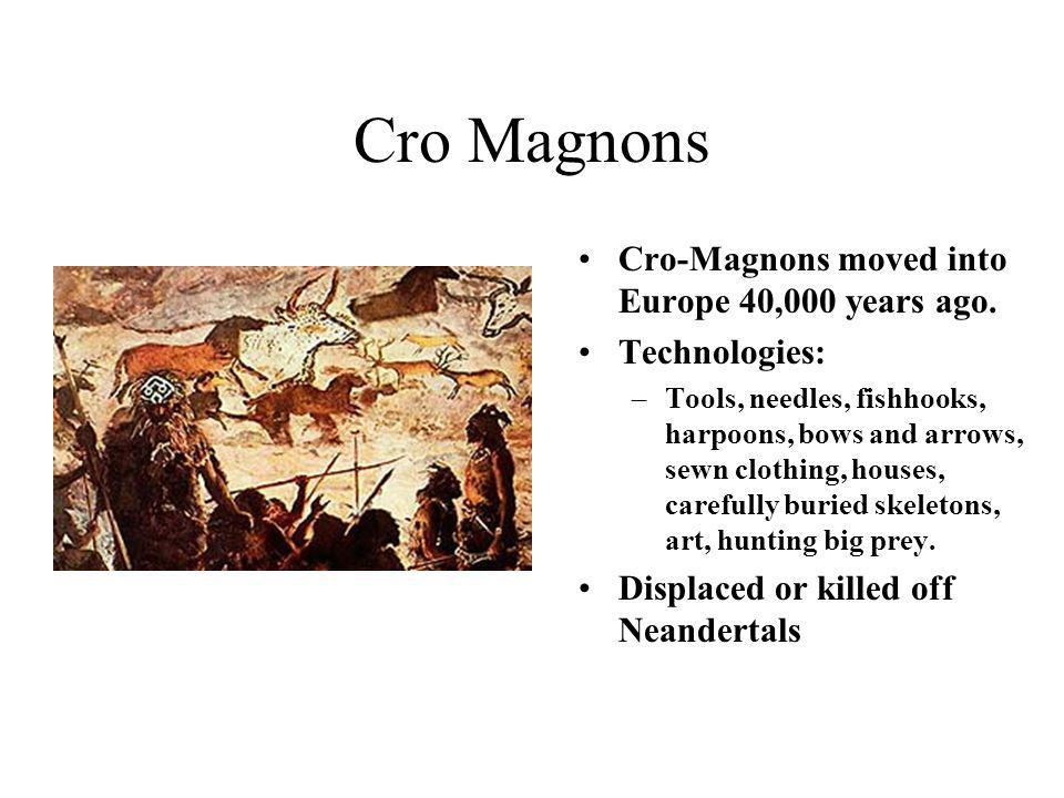 Cro Magnons Cro-Magnons moved into Europe 40,000 years ago. Technologies: –Tools, needles, fishhooks, harpoons, bows and arrows, sewn clothing, houses