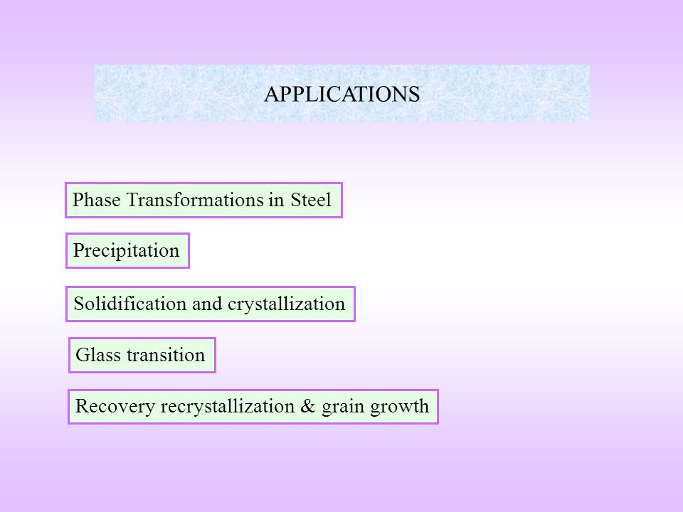APPLICATIONS Phase Transformations in Steel Precipitation Solidification and crystallization Glass transition Recovery recrystallization & grain growt