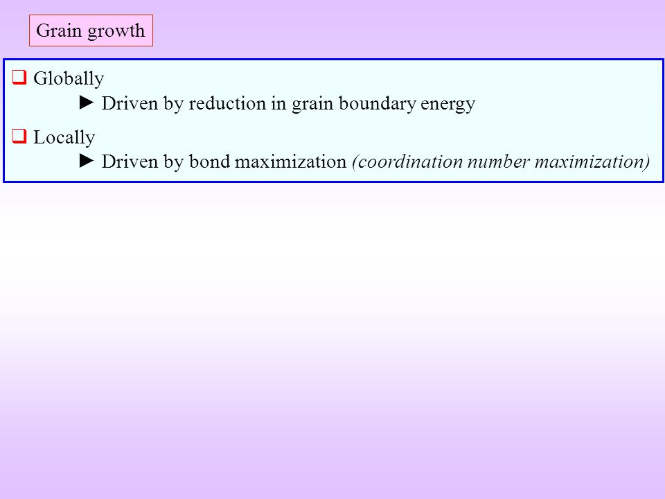 Grain growth Globally Driven by reduction in grain boundary energy Locally Driven by bond maximization (coordination number maximization)