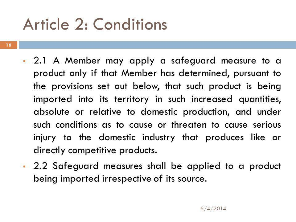 Article 2: Conditions 2.1 A Member may apply a safeguard measure to a product only if that Member has determined, pursuant to the provisions set out below, that such product is being imported into its territory in such increased quantities, absolute or relative to domestic production, and under such conditions as to cause or threaten to cause serious injury to the domestic industry that produces like or directly competitive products.