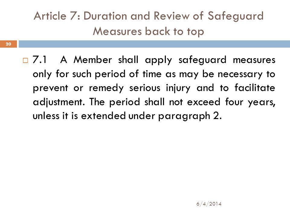 Article 7: Duration and Review of Safeguard Measures back to top 7.1 A Member shall apply safeguard measures only for such period of time as may be necessary to prevent or remedy serious injury and to facilitate adjustment.