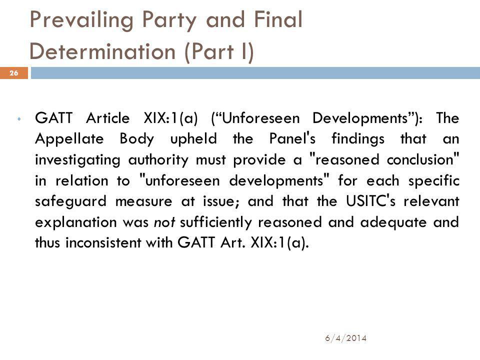 Prevailing Party and Final Determination (Part I) GATT Article XIX:1(a) (Unforeseen Developments): The Appellate Body upheld the Panel s findings that an investigating authority must provide a reasoned conclusion in relation to unforeseen developments for each specific safeguard measure at issue; and that the USITC s relevant explanation was not sufficiently reasoned and adequate and thus inconsistent with GATT Art.