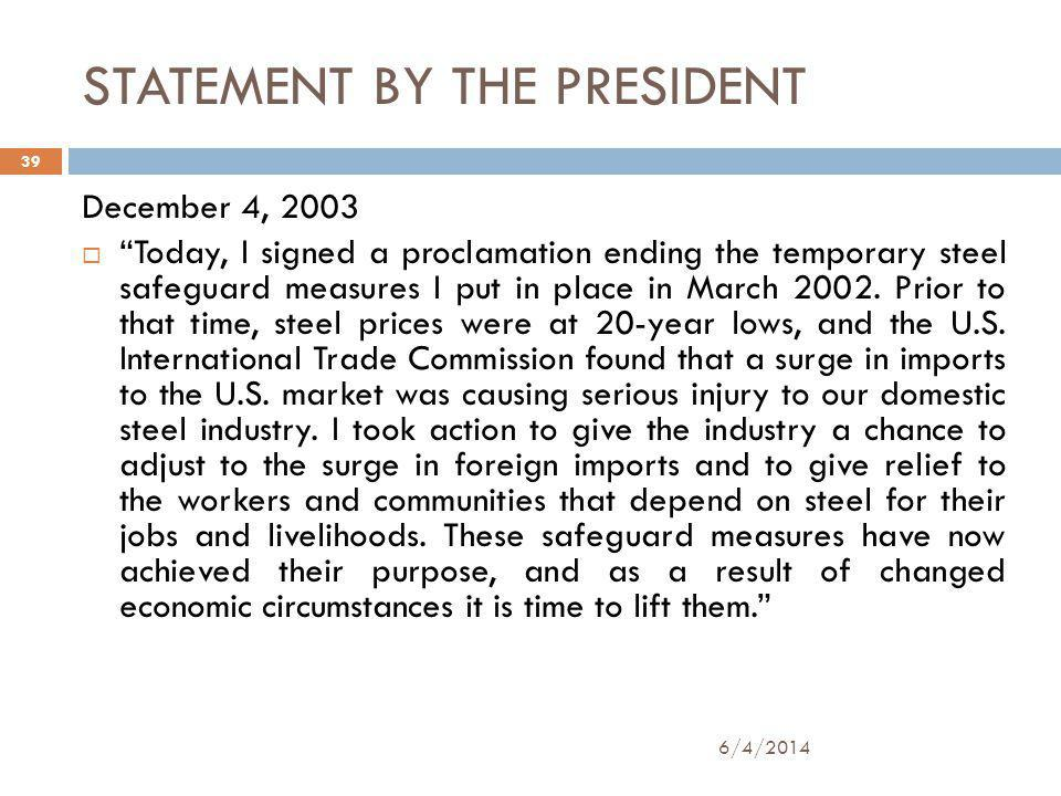 STATEMENT BY THE PRESIDENT 6/4/2014 39 December 4, 2003 Today, I signed a proclamation ending the temporary steel safeguard measures I put in place in March 2002.
