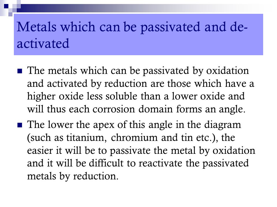 Metals which can be passivated and de- activated The metals which can be passivated by oxidation and activated by reduction are those which have a hig