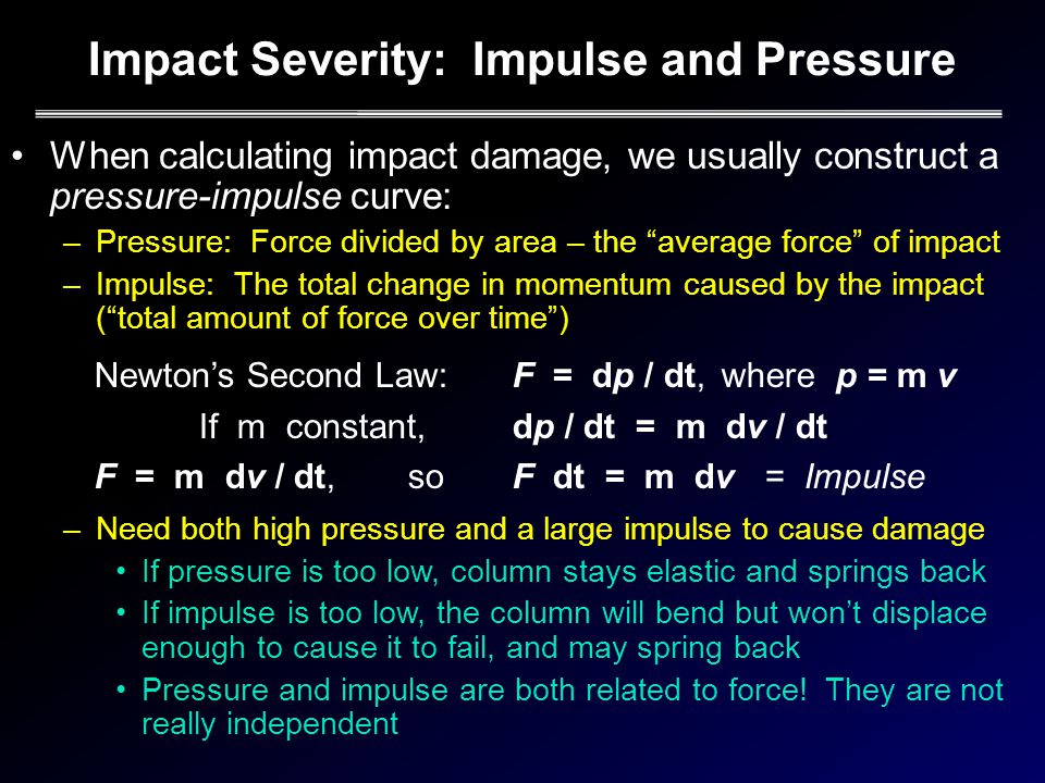Impact Severity: Impulse and Pressure When calculating impact damage, we usually construct a pressure-impulse curve: –Pressure: Force divided by area – the average force of impact –Impulse: The total change in momentum caused by the impact (total amount of force over time) –Need both high pressure and a large impulse to cause damage If pressure is too low, column stays elastic and springs back If impulse is too low, the column will bend but wont displace enough to cause it to fail, and may spring back Pressure and impulse are both related to force.