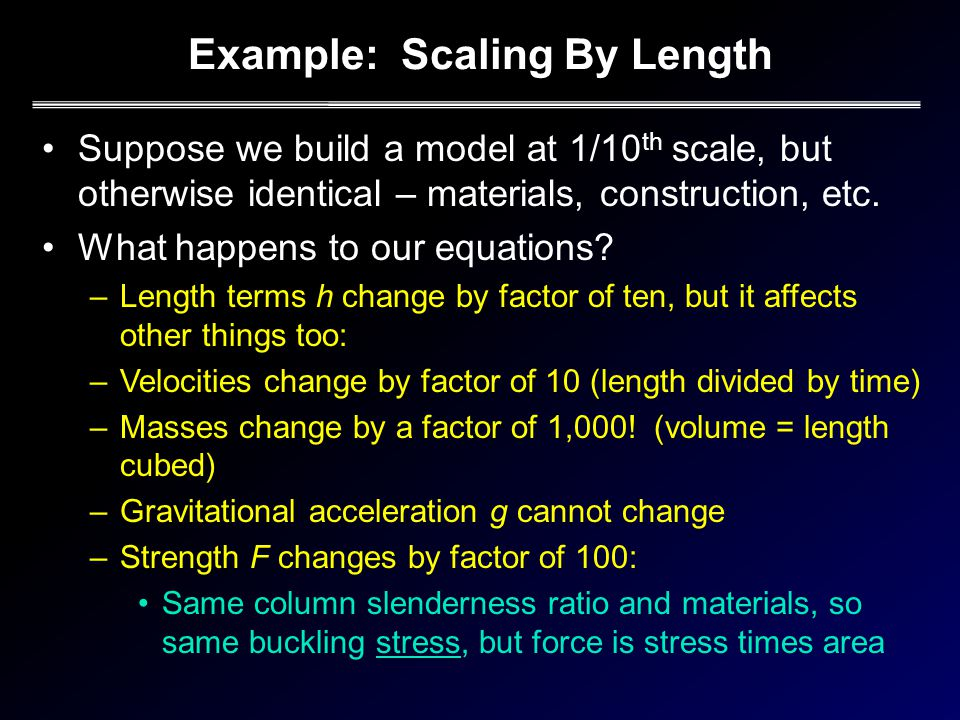 Example: Scaling By Length Suppose we build a model at 1/10 th scale, but otherwise identical – materials, construction, etc.