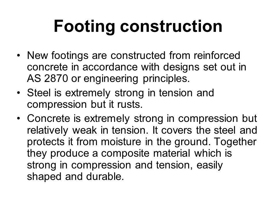 Footing construction New footings are constructed from reinforced concrete in accordance with designs set out in AS 2870 or engineering principles.