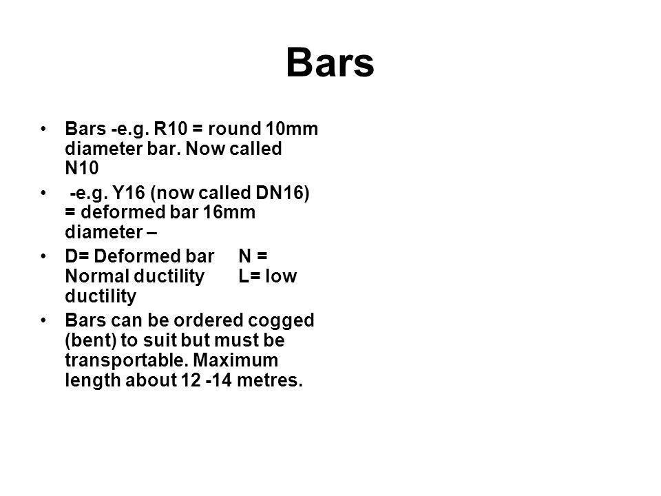 Bars Bars -e.g. R10 = round 10mm diameter bar. Now called N10 -e.g. Y16 (now called DN16) = deformed bar 16mm diameter – D= Deformed barN = Normal duc