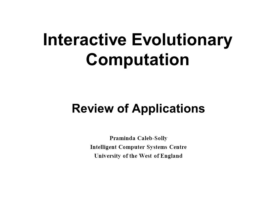 Interactive Evolutionary Computation Review of Applications Praminda Caleb-Solly Intelligent Computer Systems Centre University of the West of England