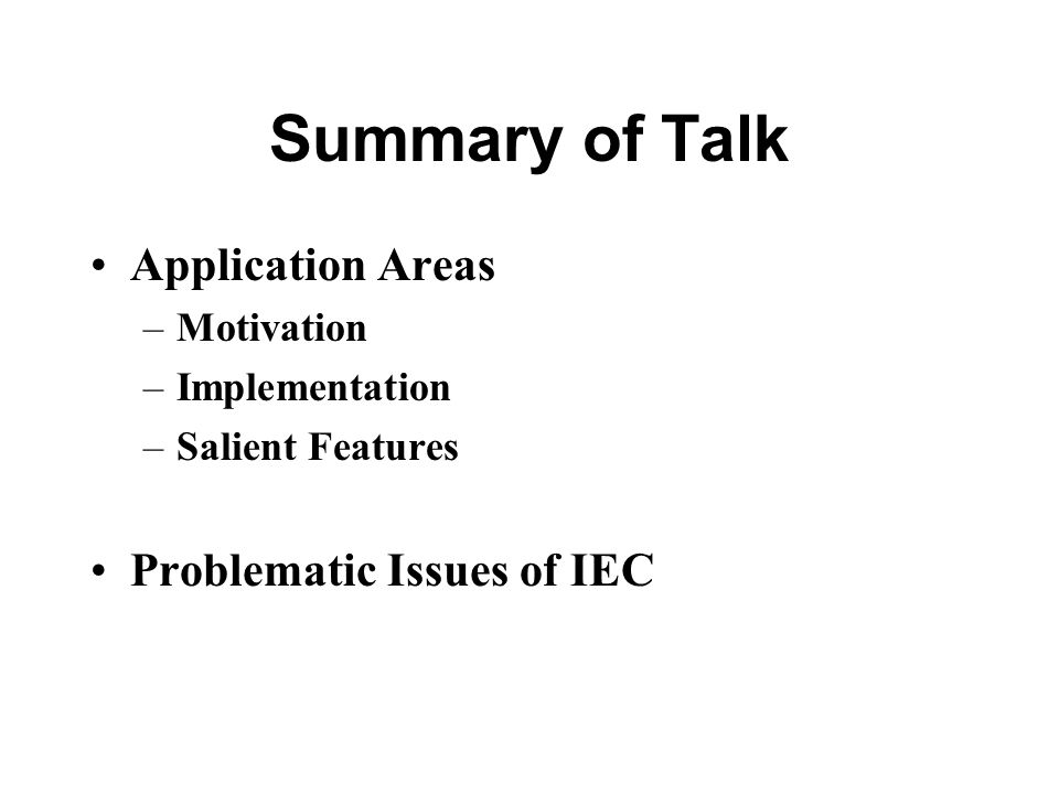 Summary of Talk Application Areas –Motivation –Implementation –Salient Features Problematic Issues of IEC
