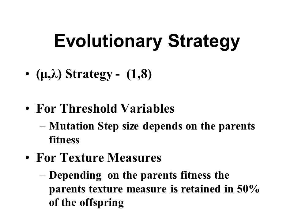 Evolutionary Strategy (μ,λ) Strategy - (1,8) For Threshold Variables –Mutation Step size depends on the parents fitness For Texture Measures –Depending on the parents fitness the parents texture measure is retained in 50% of the offspring