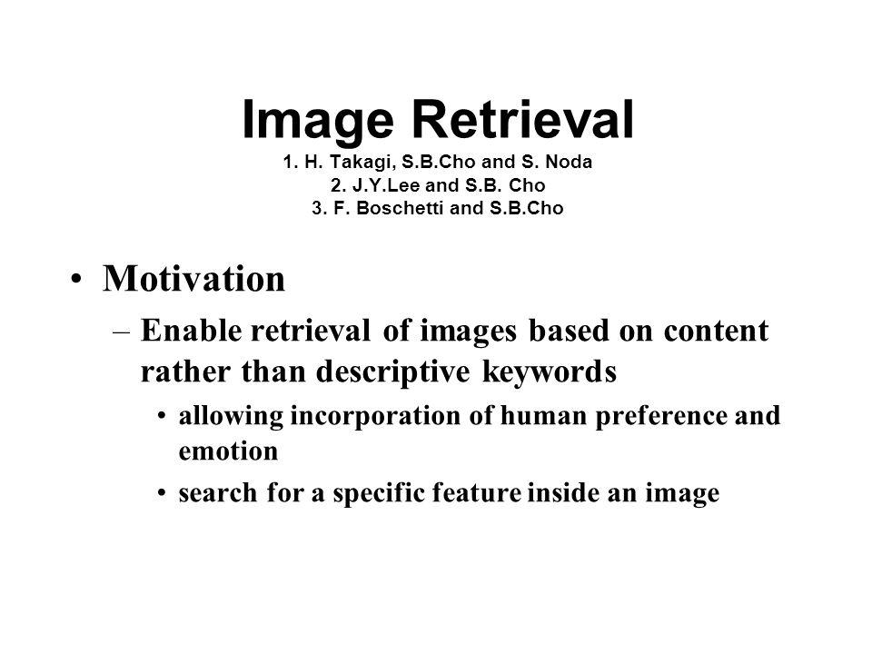 Image Retrieval 1. H. Takagi, S.B.Cho and S. Noda 2. J.Y.Lee and S.B. Cho 3. F. Boschetti and S.B.Cho Motivation –Enable retrieval of images based on