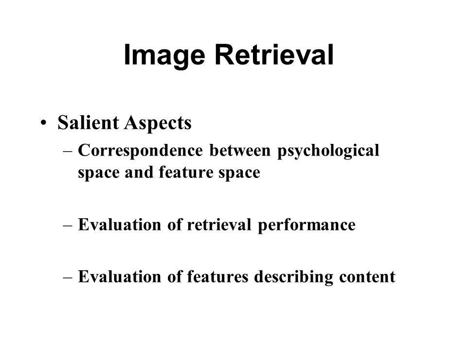 Salient Aspects –Correspondence between psychological space and feature space –Evaluation of retrieval performance –Evaluation of features describing content