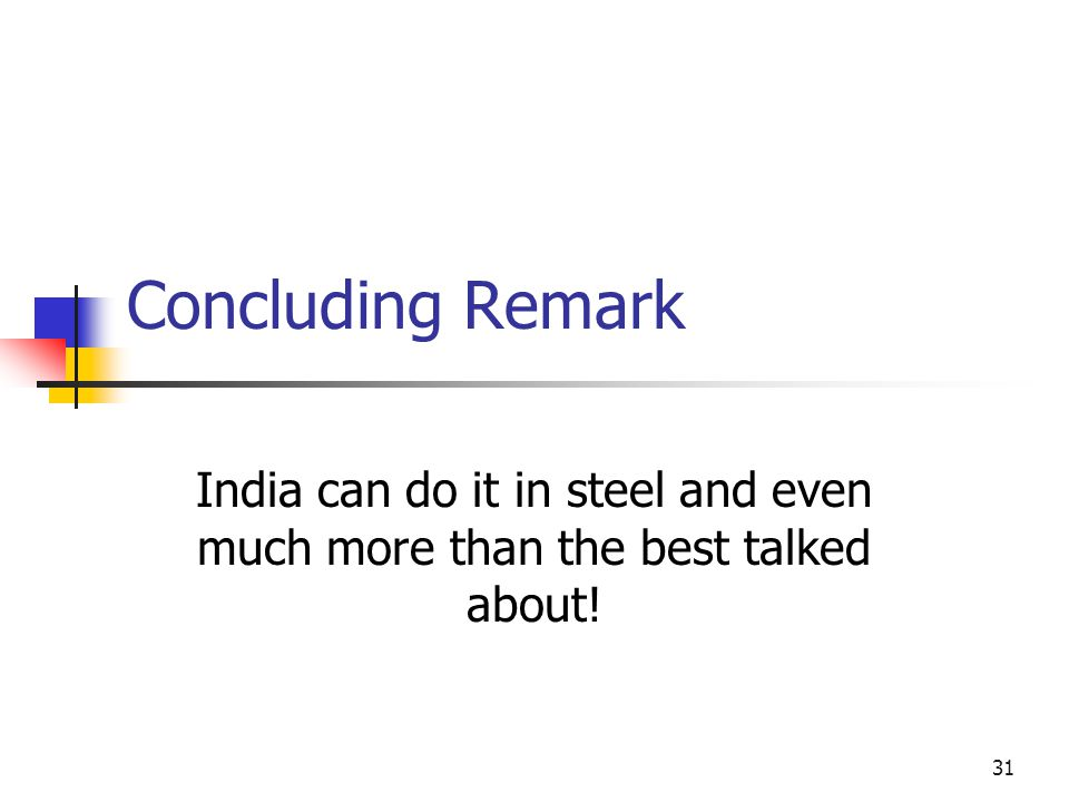 31 Concluding Remark India can do it in steel and even much more than the best talked about!