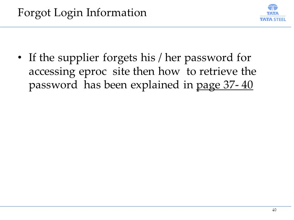 Forgot Login Information If the supplier forgets his / her password for accessing eproc site then how to retrieve the password has been explained in page 37- 40 40