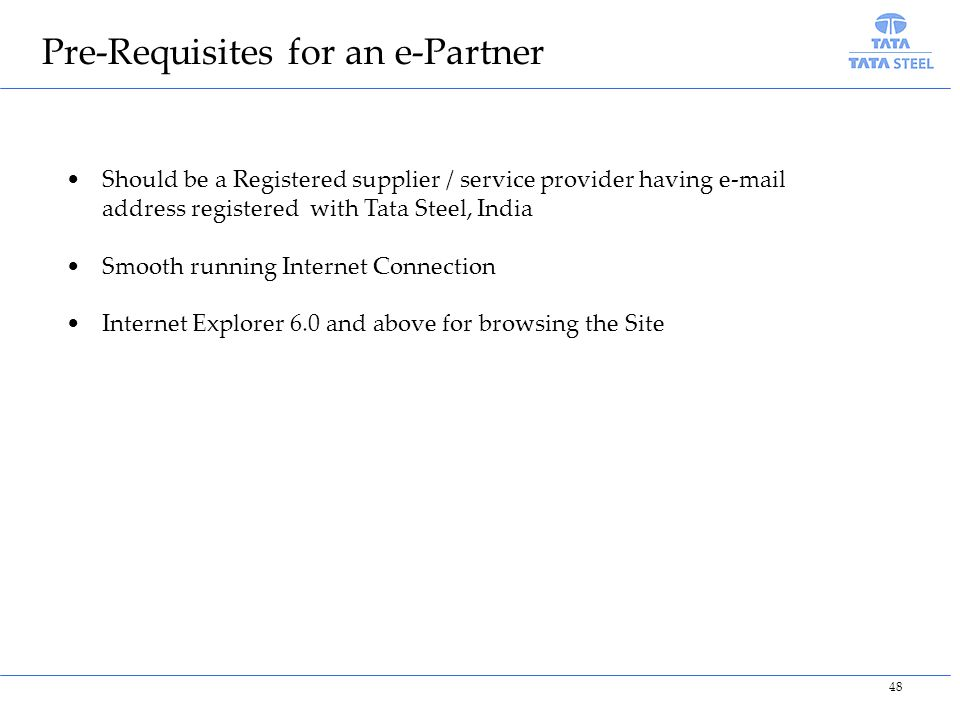 Pre-Requisites for an e-Partner Should be a Registered supplier / service provider having e-mail address registered with Tata Steel, India Smooth running Internet Connection Internet Explorer 6.0 and above for browsing the Site 48