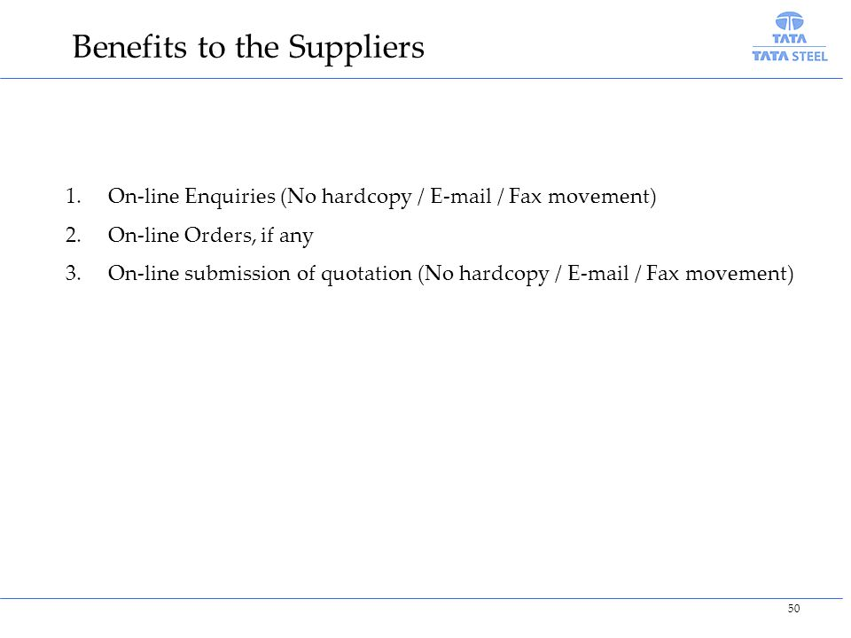 Benefits to the Suppliers 1.On-line Enquiries (No hardcopy / E-mail / Fax movement) 2.On-line Orders, if any 3.On-line submission of quotation (No hardcopy / E-mail / Fax movement) 50
