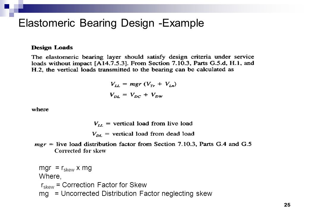 25 Elastomeric Bearing Design -Example Corrected for skew mgr = r skew x mg Where, r skew = Correction Factor for Skew mg = Uncorrected Distribution F