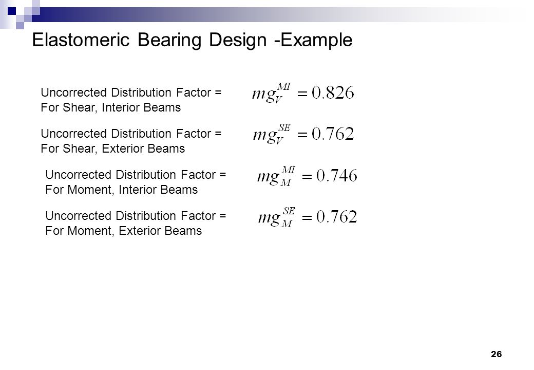 26 Elastomeric Bearing Design -Example Uncorrected Distribution Factor = For Shear, Interior Beams Uncorrected Distribution Factor = For Shear, Exteri