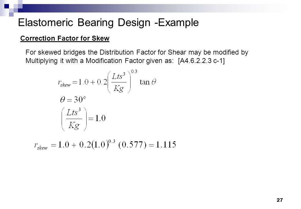 27 Elastomeric Bearing Design -Example Correction Factor for Skew For skewed bridges the Distribution Factor for Shear may be modified by Multiplying