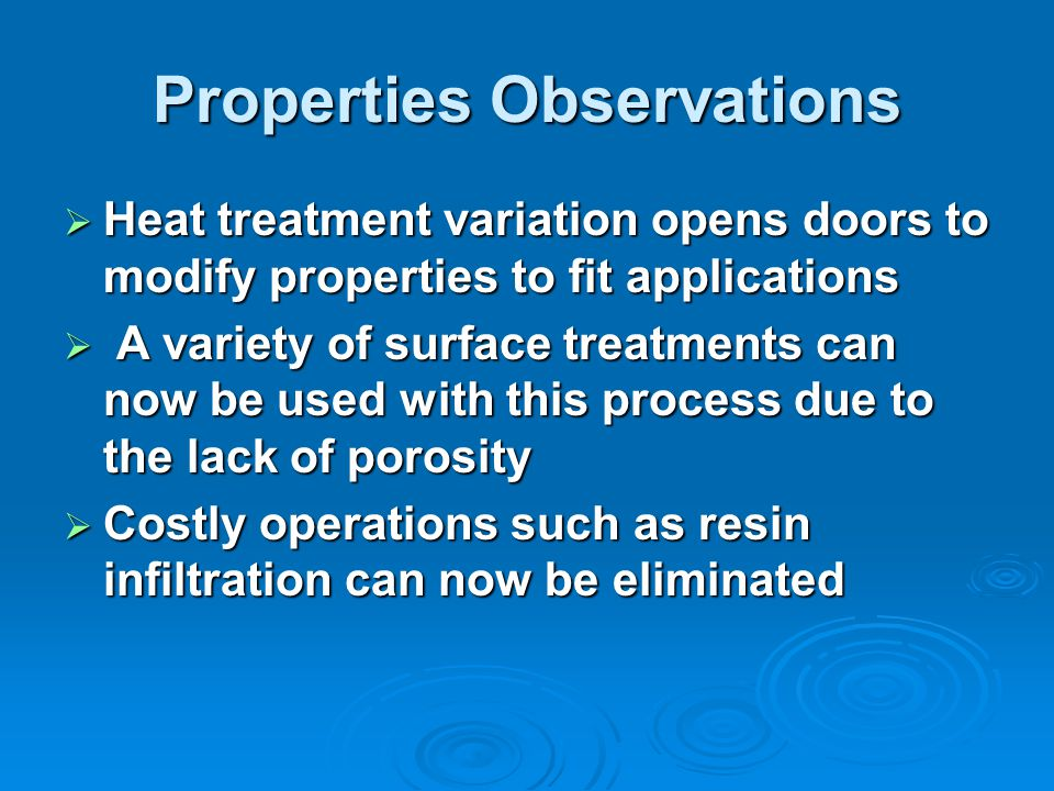 Properties Observations Heat treatment variation opens doors to modify properties to fit applications Heat treatment variation opens doors to modify properties to fit applications A variety of surface treatments can now be used with this process due to the lack of porosity A variety of surface treatments can now be used with this process due to the lack of porosity Costly operations such as resin infiltration can now be eliminated Costly operations such as resin infiltration can now be eliminated