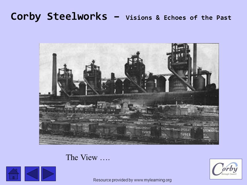 Corby Steelworks – Visions & Echoes of the Past The View …. Resource provided by www.mylearning.org