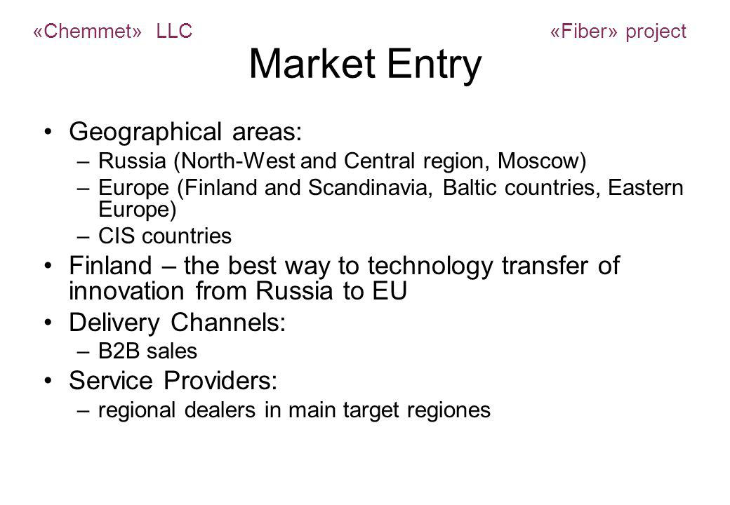Market Entry Geographical areas: –Russia (North-West and Central region, Moscow) –Europe (Finland and Scandinavia, Baltic countries, Eastern Europe) –CIS countries Finland – the best way to technology transfer of innovation from Russia to EU Delivery Channels: –B2B sales Service Providers: –regional dealers in main target regiones «Chemmet» LLC «Fiber» project