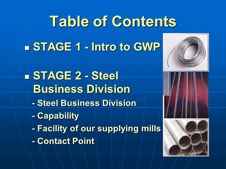Table of Contents STAGE 1 - Intro to GWP STAGE 1 - Intro to GWP STAGE 2 - Steel Business Division STAGE 2 - Steel Business Division - Steel Business Division - Steel Business Division - Capability - Capability - Facility of our supplying mills - Facility of our supplying mills - Contact Point - Contact Point