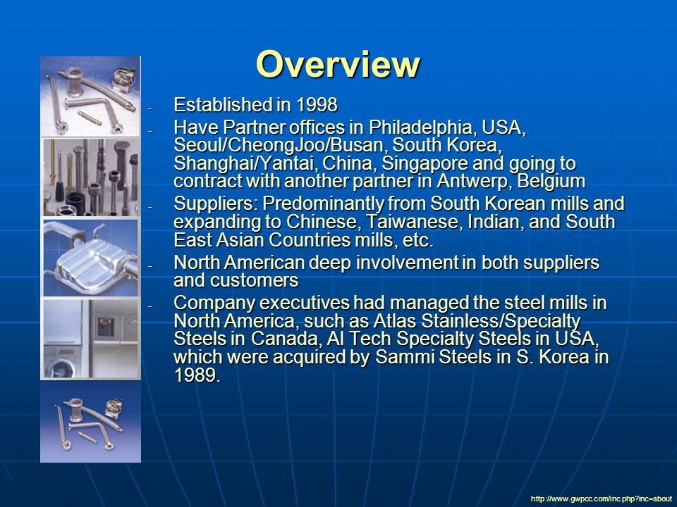 Overview - Established in 1998 - Have Partner offices in Philadelphia, USA, Seoul/CheongJoo/Busan, South Korea, Shanghai/Yantai, China, Singapore and going to contract with another partner in Antwerp, Belgium - Suppliers: Predominantly from South Korean mills and expanding to Chinese, Taiwanese, Indian, and South East Asian Countries mills, etc.