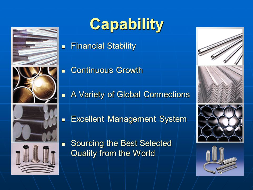 Capability Financial Stability Financial Stability Continuous Growth Continuous Growth A Variety of Global Connections A Variety of Global Connections Excellent Management System Excellent Management System Sourcing the Best Selected Quality from the World Sourcing the Best Selected Quality from the World